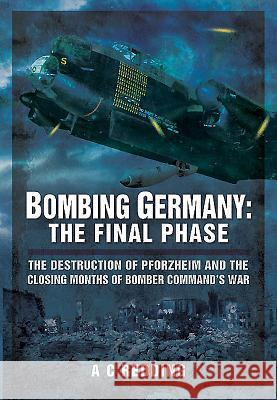 Bombing Germany: The Final Phase: The Destruction of Pforzheim and the Closing Months of Bomber Command S War A C Redding 9781473823549 PEN & SWORD BOOKS