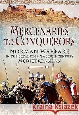 Mercenaries to Conquerors: Norman Warfare in the Eleventh and Twelfth-Century Mediterranean Paul Brown 9781473828476