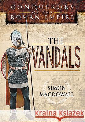 Vandals: Conquerors of the Roman Empire Simon MacDowall 9781473837706