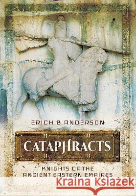 Cataphracts: Knights of the Ancient Eastern Empires Erich B. Anderson 9781473837980
