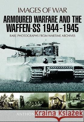Armoured Warfare and the Waffen-SS 1944-1945: Rare Photographs from Wartime Archives Anthony Tucker-Jones 9781473877948
