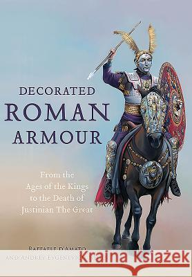 Decorated Roman Armour: From the Age of the Kings to the Death of Justinian the Great Raffaele D Andrey Evgenevich Negin 9781473892873