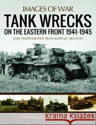 Tank Wrecks of the Eastern Front 1941-1945 Anthony Tucker-Jones 9781473895003