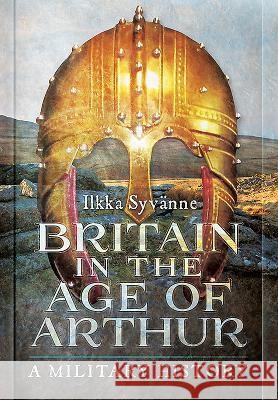 Britain in the Age of Arthur: A Military History Ilkka Syvanne 9781473895201