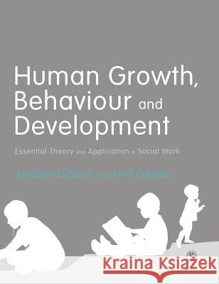 Human Growth, Behaviour and Development: Essential Theory and Application in Social Work Alastair Gibson Neil Gibson 9781473912731