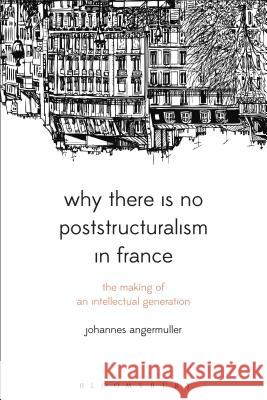 Why There Is No Poststructuralism in France: The Making of an Intellectual Generation Johannes Angermuller 9781474226301