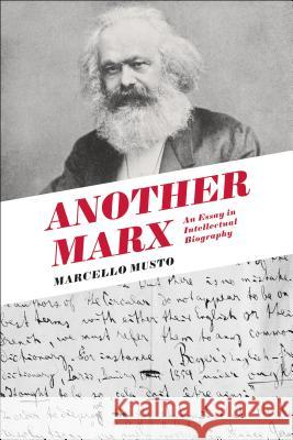 Another Marx: An Essay in Intellectual Biography Marcello Musto 9781474267328