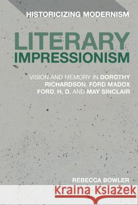 Literary Impressionism: Vision and Memory in Dorothy Richardson, Ford Madox Ford, H.D. and May Sinclair Rebecca Bowler Erik Tonning Matthew Feldman 9781474269056