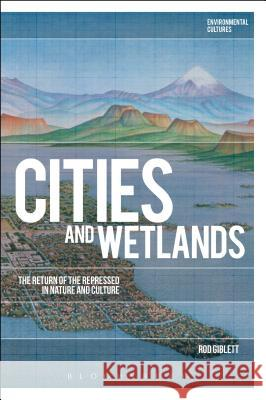 Cities and Wetlands: The Return of the Repressed in Nature and Culture Rod Giblett Greg Garrard Richard Kerridge 9781474269827