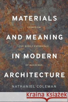 Materials and Meaning in Architecture: Essays on the Bodily Experience of Buildings Nathaniel Coleman 9781474287746