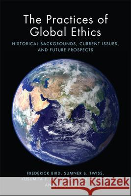 The Practices of Global Ethics: Historical Developments, Current Issues and Contemporary Prospects Et Al Bird Frederick Bird Sumner B. Twiss 9781474407052