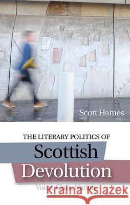 The Literary Politics of Scottish Devolution: Voice, Class, Nation Scott Hames 9781474418140
