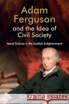 Adam Ferguson and the Idea of Civil Society: Moral Science in the Scottish Enlightenment Craig Smith   9781474474535