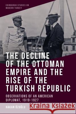 The Decline of the Ottoman Empire and the Rise of the Turkish Republic Hakan Ozo?lu 9781474480376