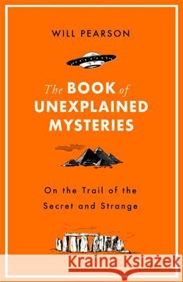 The Book of Unexplained Mysteries: On the Trail of the Secret and the Strange Will Pearson 9781474609500 George Weidenfeld & Nicholson
