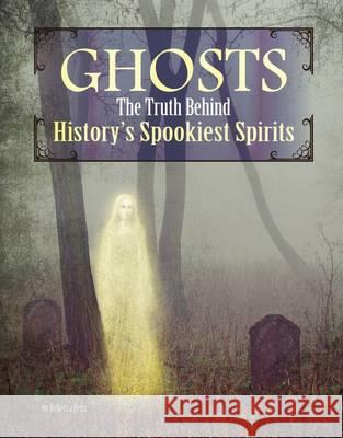Ghosts The Truth Behind History's Spookiest Spirits Felix, Rebecca 9781474704540