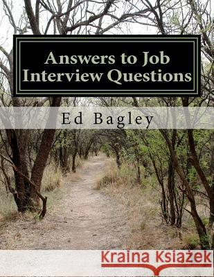 Answers to Job Interview Questions: Learn How to Respond When It Really Matters with Answers to Job Interview Questions Ed Bagley 9781475005189