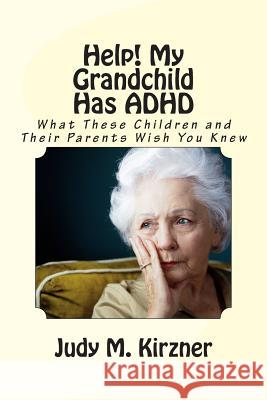 Help! My Grandchild Has ADHD: What These Children and Their Parents Wish You Knew Judy M. Kirzner 9781475064988