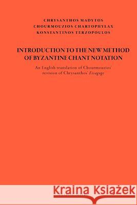 Introduction to the New Method of Byzantine Chant Notation: An English Translation of Chourmouzios' Revision of Chrysanthos' Eisagoge Chrysanthos Of Madytos Konstantinos Terzopoulos Chourmouzios Chartophylax 9781475083118
