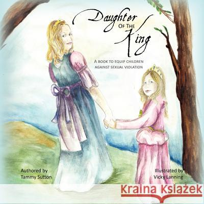Daughter of the King: A Book to Equip Children Against Sexual Violation Tammy Sutton Vicky Lanning 9781475117103