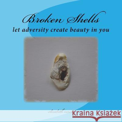 Broken Shells: Let Adversity Create Beauty in You Elizabeth Curcio 9781475128673