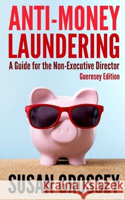 Anti-Money Laundering: A Guide for the Non-Executive Director (Guernsey Edition): Everything Any Director or Partner of a Guernsey Firm Cover Susan Grossey 9781475141344
