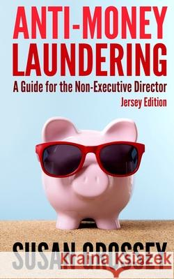 Anti-Money Laundering: A Guide for the Non-Executive Director (Jersey Edition): Everything Any Director or Partner of a Jersey Firm Covered b Susan Grossey 9781475147087