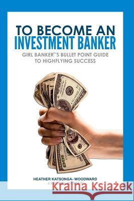 To Become an Investment Banker: Girl Banker(r)'s Bullet Point Guide to Highflying Success Heather 'Girl Banker Katsonga-Woodward 9781475169614