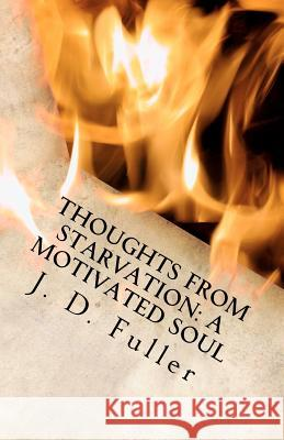 Thoughts from Starvation: A Motivated Soul J. D. Fuller 9781475179682