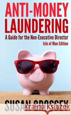 Anti-Money Laundering: A Guide for the Non-Executive Director Lsle of Man Edition: Everything Any Director or Partner of an Isle of Man Firm Susan Grossey 9781475188424