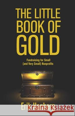The Little Book of Gold: Fundraising for Small (and Very Small) Nonprofits Erik Hanberg 9781475205213