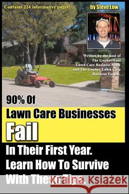 90% of Lawn Care Businesses Fail in Their First Year. Learn How to Survive with These Tips!: From the Gopher Lawn Care Business Forum & the Gopherhaul Steve Low 9781475216479