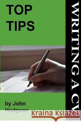 Top Tips: Writing a CV/Resume: Follow These Tips and Increase Your Chance of Getting an Interview by 1000%. John Hodgson Charlotte Choules 9781475230116