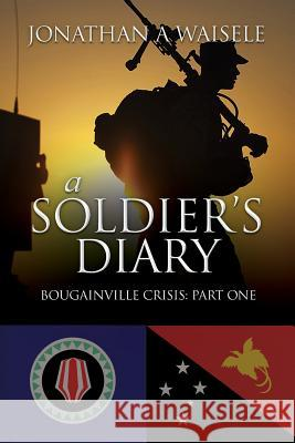 A Soldier's Diary: Bougainville Crisis: Part One MR Jonathan a. Waisele 9781475254686