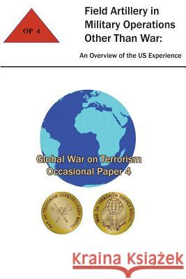 Field Artillery in Military Operations Other Than War: An Overview of the U.S. Experience: Global War on Terrorism - Occasional Paper 4 Combat Studies Institute Ltc Thomas T. Smith 9781475259155