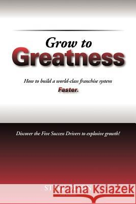 Grow to Greatness: How to Build a World-Class Franchise System Faster. Steve Olson 9781475265330