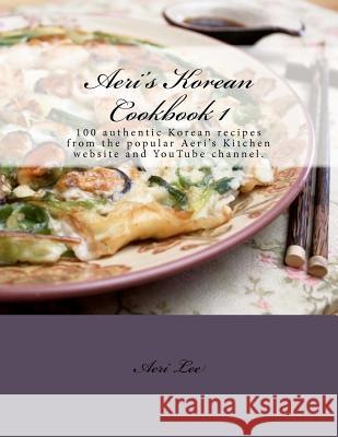 Aeri's Korean Cookbook 1: 100 Authentic Korean Recipes from the Popular Aeri's Kitchen Website and Youtube Channel. Aeri Lee 9781475290615