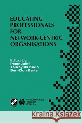 Educating Professionals for Network-Centric Organisations: Ifip Tc3 Wg3.4 International Working Conference on Educating Professionals for Network-Cent Peter Juliff                             Tsurayuki Kado                           Ben-Zion Barta 9781475750515