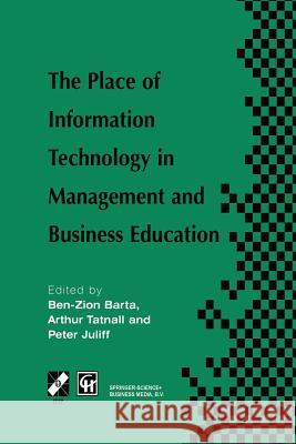 The Place of Information Technology in Management and Business Education: Tc3 Wg3.4 International Conference on the Place of Information Technology in Ben-Zion Barta Peter Juliff Arthur Tatnall 9781475761931