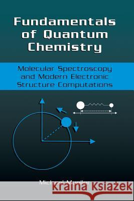 Fundamentals of Quantum Chemistry: Molecular Spectroscopy and Modern Electronic Structure Computations Michael P. Mueller 9781475775235