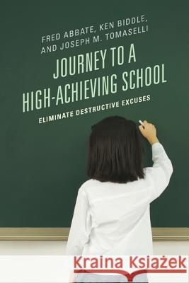 Journey to a High-Achieving School : Eliminate Destructive Excuses Fred J. Abbate Ken Biddle Joseph M. Tomaselli 9781475800456