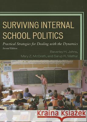 Surviving Internal School Politics : Strategies for Dealing with the Internal Dynamics Beverley H. Johns Sarup R. Mathur Mary Z. McGrath 9781475800951