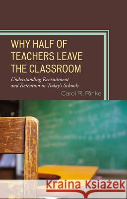 Why Half of Teachers Leave the Classroom: Understanding Recruitment and Retention in Today's Schools Carol Rinke 9781475801675