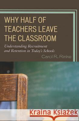 Why Half of Teachers Leave the Classroom : Understanding Recruitment and Retention in Today's Schools Carol Rinke 9781475801682