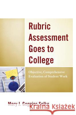 Rubric Assessment Goes to College : Objective, Comprehensive Evaluation of Student Work Mary J. Selke 9781475803242