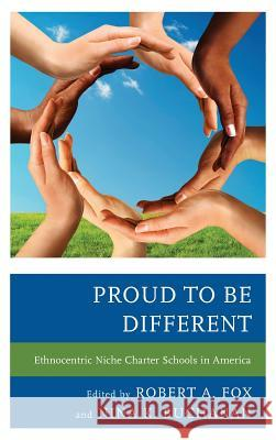 Proud to Be Different: Ethnocentric Niche Charter Schools in America Robert A. Fox Nina K. Buchanan 9781475806199