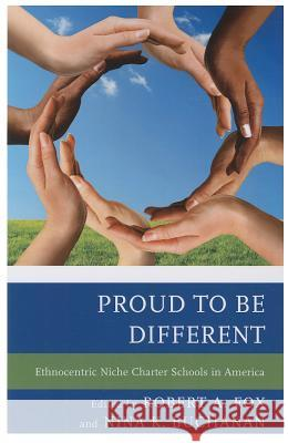 Proud to Be Different: Ethnocentric Niche Charter Schools in America Robert A. Fox Nina K. Buchanan 9781475806205