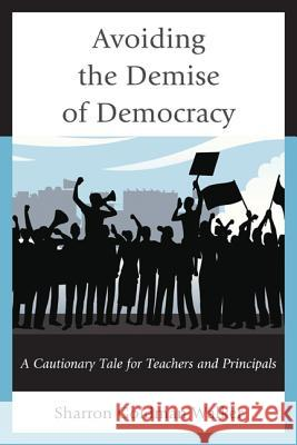 Avoiding the Demise of Democracy: A Cautionary Tale for Teachers and Principals  9781475806229