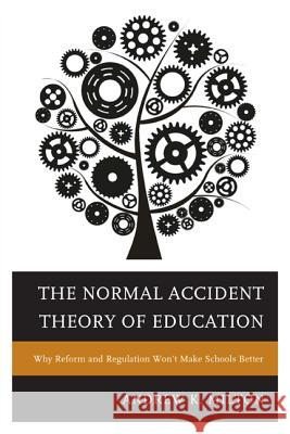 The Normal Accident Theory of Education: Why Reform and Regulation Won't Make Schools Better Andrew K. Milton 9781475806571