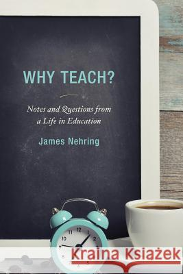 Why Teach?: Notes and Questions from a Life in Education James Nehring 9781475820362
